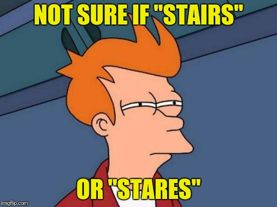 "Futurama Fry Meme | NOT SURE IF ""STAIRS"" OR ""STARES"" 
