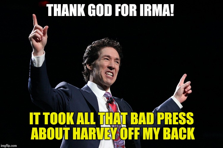 THANK GOD FOR IRMA! IT TOOK ALL THAT BAD PRESS ABOUT HARVEY OFF MY BACK | image tagged in preacher joel | made w/ Imgflip meme maker