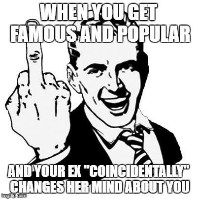 "1950s Middle Finger Meme | WHEN YOU GET FAMOUS AND POPULAR AND YOUR EX ""COINCIDENTALLY"" CHANGES HER MIND ABOUT YOU 