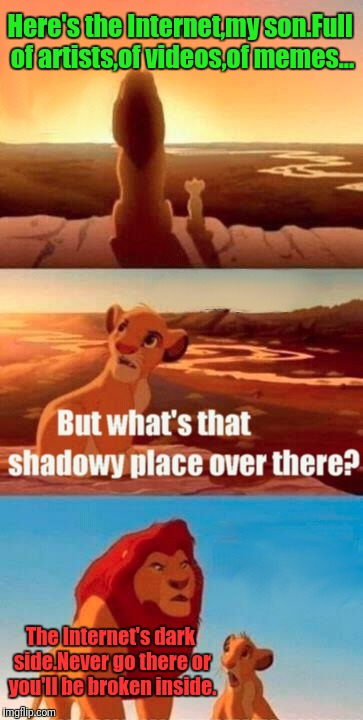 The Internet in a nutshell | Here's the Internet,my son.Full of artists,of videos,of memes... The Internet's dark side.Never go there or you'll be broken inside. | image tagged in memes,simba shadowy place | made w/ Imgflip meme maker