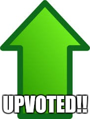 UPVOTED!! | made w/ Imgflip meme maker