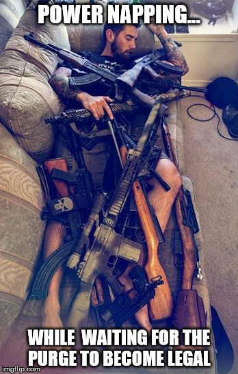 GUNS | POWER NAPPING... WHILE  WAITING FOR THE PURGE TO BECOME LEGAL | image tagged in guns | made w/ Imgflip meme maker