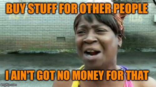 Aint Nobody Got Time For That Meme | BUY STUFF FOR OTHER PEOPLE I AIN'T GOT NO MONEY FOR THAT | image tagged in memes,aint nobody got time for that | made w/ Imgflip meme maker