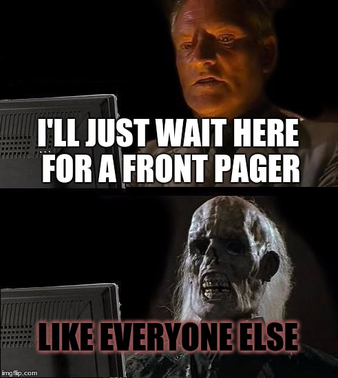 Ill Just Wait Here Meme | I'LL JUST WAIT HERE FOR A FRONT PAGER LIKE EVERYONE ELSE | image tagged in memes,ill just wait here | made w/ Imgflip meme maker