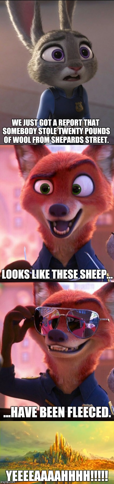 CSI: Zootopia 3 |  WE JUST GOT A REPORT THAT SOMEBODY STOLE TWENTY POUNDS OF WOOL FROM SHEPARDS STREET. LOOKS LIKE THESE SHEEP... ...HAVE BEEN FLEECED. YEEEEAAAAHHHH!!!!! | image tagged in zootopia,judy hopps,nick wilde,parody,funny,memes | made w/ Imgflip meme maker