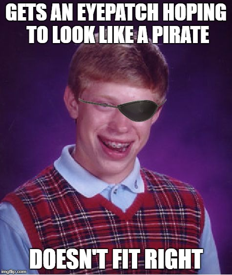 Bad Luck Brian Meme | GETS AN EYEPATCH HOPING TO LOOK LIKE A PIRATE DOESN'T FIT RIGHT | image tagged in memes,bad luck brian | made w/ Imgflip meme maker