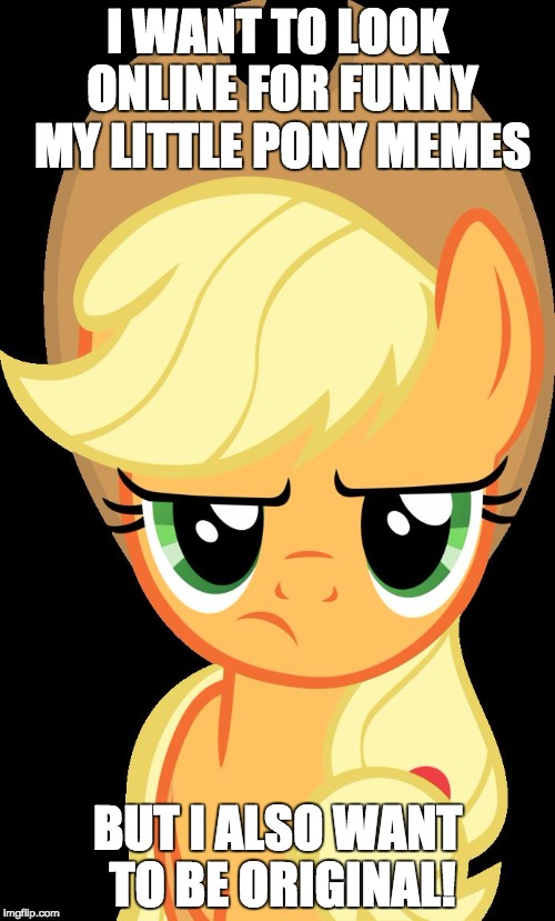 What to do. | I WANT TO LOOK ONLINE FOR FUNNY MY LITTLE PONY MEMES BUT I ALSO WANT TO BE ORIGINAL! | image tagged in applejack is not amused,memes,my little pony | made w/ Imgflip meme maker