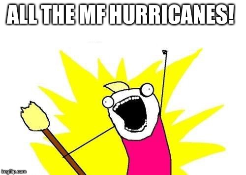 X All The Y Meme | ALL THE MF HURRICANES! | image tagged in memes,x all the y | made w/ Imgflip meme maker