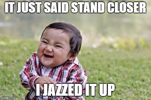 Evil Toddler Meme | IT JUST SAID STAND CLOSER I JAZZED IT UP | image tagged in memes,evil toddler | made w/ Imgflip meme maker