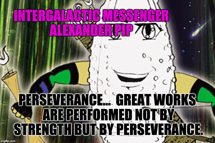 ALEXANDER PIP - PERSEVERANCE | INTERGALACTIC MESSENGER ALEXANDER PIP PERSEVERANCE…  GREAT WORKS ARE PERFORMED NOT BY STRENGTH BUT BY PERSEVERANCE. | image tagged in memes,perspective,performance,success,goal,strength | made w/ Imgflip meme maker