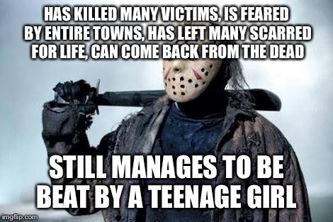 Jason Vorhees | HAS KILLED MANY VICTIMS, IS FEARED BY ENTIRE TOWNS, HAS LEFT MANY SCARRED FOR LIFE, CAN COME BACK FROM THE DEAD STILL MANAGES TO BE BEAT BY  | image tagged in jason vorhees | made w/ Imgflip meme maker