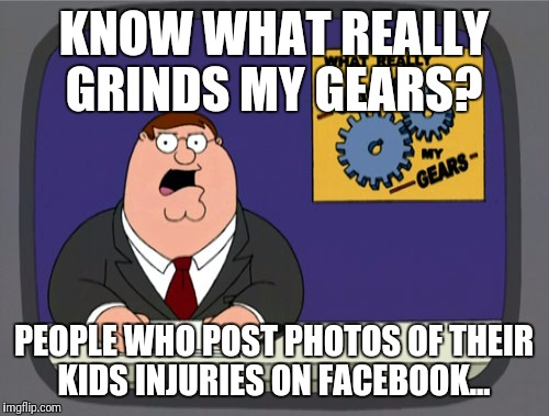 Peter Griffin News Meme | KNOW WHAT REALLY GRINDS MY GEARS? PEOPLE WHO POST PHOTOS OF THEIR KIDS INJURIES ON FACEBOOK... | image tagged in memes,peter griffin news | made w/ Imgflip meme maker
