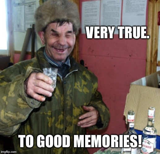 Blind Russian cheers! | VERY TRUE. TO GOOD MEMORIES! | image tagged in blind russian cheers | made w/ Imgflip meme maker