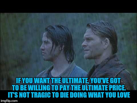 IF YOU WANT THE ULTIMATE, YOU'VE GOT TO BE WILLING TO PAY THE ULTIMATE PRICE. IT'S NOT TRAGIC TO DIE DOING WHAT YOU LOVE | made w/ Imgflip meme maker