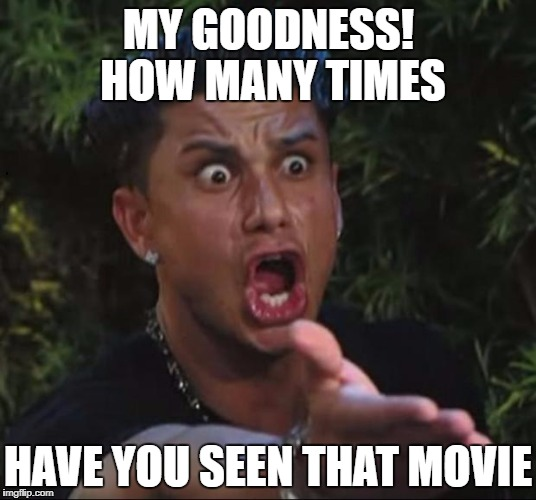 for crying out loud | MY GOODNESS!  HOW MANY TIMES HAVE YOU SEEN THAT MOVIE | image tagged in for crying out loud | made w/ Imgflip meme maker