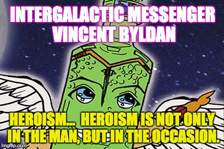 VINCENT BYLDAN - HEROISM | INTERGALACTIC MESSENGER VINCENT BYLDAN HEROISM…  HEROISM IS NOT ONLY IN THE MAN, BUT IN THE OCCASION. | image tagged in meme,heroes,superheros,great,inspiration,quotes | made w/ Imgflip meme maker