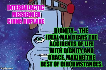 CINNA DUPLARE - DIGNITY | INTERGALACTIC MESSENGER CINNA DUPLARE DIGNITY…  THE IDEAL MAN BEARS THE ACCIDENTS OF LIFE WITH DIGNITY AND GRACE, MAKING THE BEST OF CIRCUMS | image tagged in memes,dignity,grace,inspirational quote,great idea,leadership | made w/ Imgflip meme maker