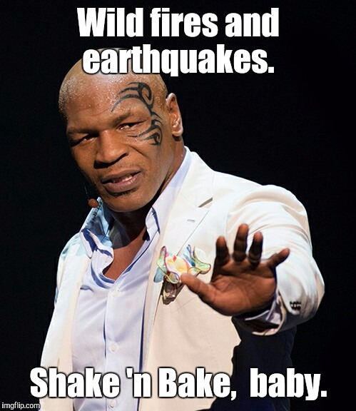 Wild fires and earthquakes. Shake 'n Bake,  baby. | made w/ Imgflip meme maker