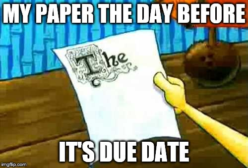 MY PAPER THE DAY BEFORE IT'S DUE DATE | image tagged in spongebob | made w/ Imgflip meme maker