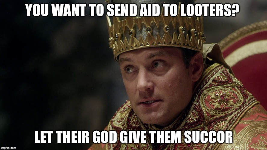 YOU WANT TO SEND AID TO LOOTERS? LET THEIR GOD GIVE THEM SUCCOR | image tagged in based pope | made w/ Imgflip meme maker