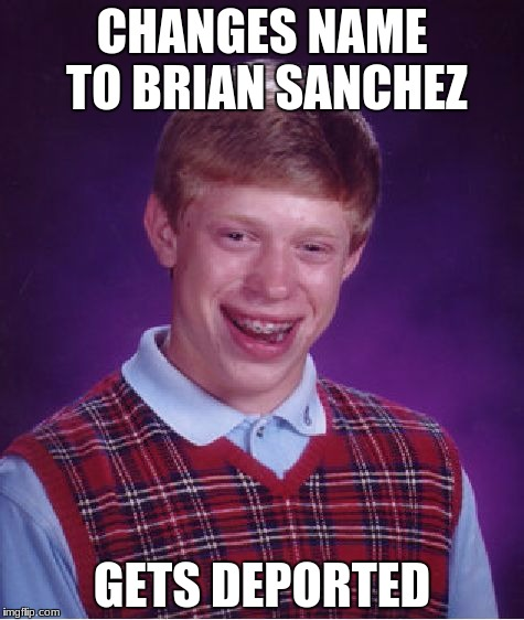 Bad Luck Brian Meme | CHANGES NAME TO BRIAN SANCHEZ GETS DEPORTED | image tagged in memes,bad luck brian | made w/ Imgflip meme maker