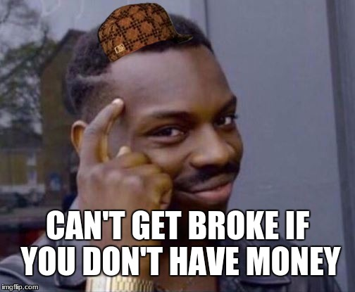 Roll Safe | CAN'T GET BROKE IF YOU DON'T HAVE MONEY | image tagged in roll safe,scumbag | made w/ Imgflip meme maker