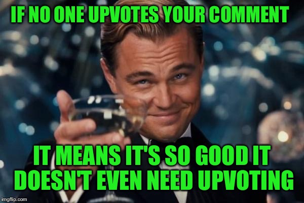 Leonardo Dicaprio Cheers Meme | IF NO ONE UPVOTES YOUR COMMENT IT MEANS IT'S SO GOOD IT DOESN'T EVEN NEED UPVOTING | image tagged in memes,leonardo dicaprio cheers | made w/ Imgflip meme maker