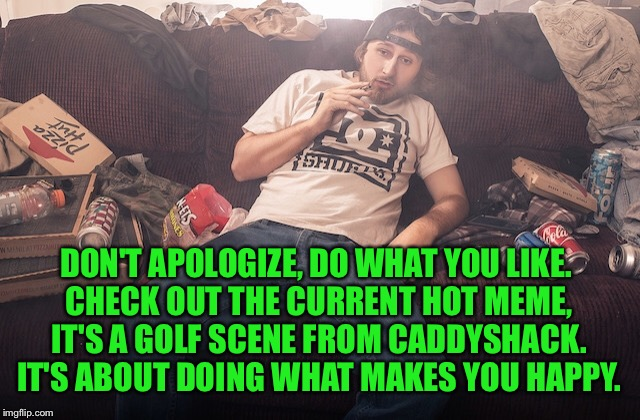 Stoner on couch | DON'T APOLOGIZE, DO WHAT YOU LIKE. CHECK OUT THE CURRENT HOT MEME, IT'S A GOLF SCENE FROM CADDYSHACK. IT'S ABOUT DOING WHAT MAKES YOU HAPPY. | image tagged in stoner on couch | made w/ Imgflip meme maker