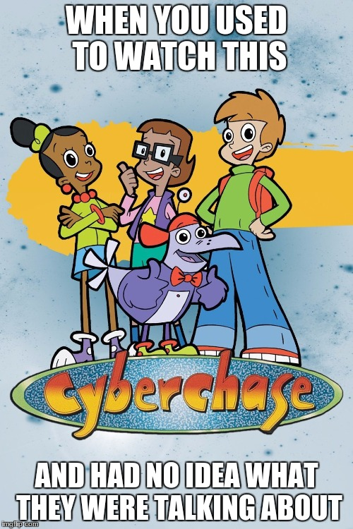They went into some crazy math on this show | WHEN YOU USED TO WATCH THIS AND HAD NO IDEA WHAT THEY WERE TALKING ABOUT | image tagged in cyberchase,math,nostalga,pbs kids | made w/ Imgflip meme maker