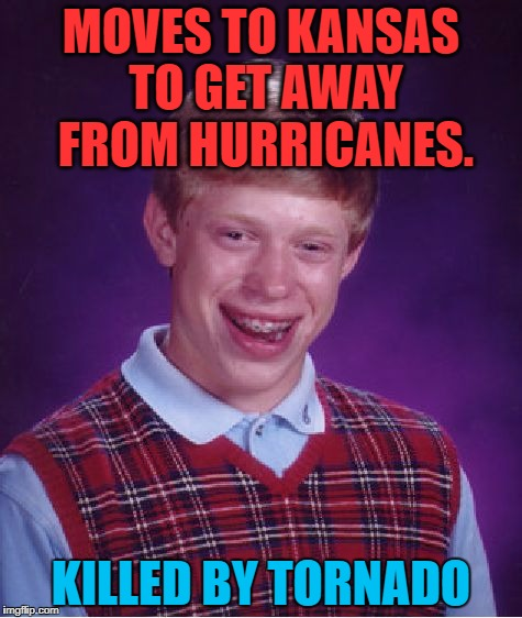 Bad Luck Brian | MOVES TO KANSAS TO GET AWAY FROM HURRICANES. KILLED BY TORNADO | image tagged in memes,bad luck brian,hurricane irma,funny,weather,first world problems | made w/ Imgflip meme maker