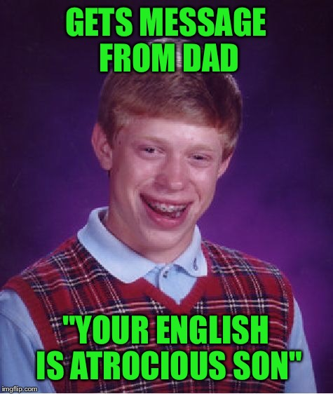 "Bad Luck Brian Meme | GETS MESSAGE FROM DAD ""YOUR ENGLISH IS ATROCIOUS SON"" 
