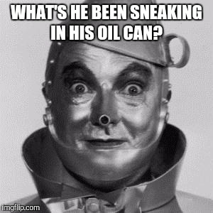 WHAT'S HE BEEN SNEAKING IN HIS OIL CAN? | made w/ Imgflip meme maker