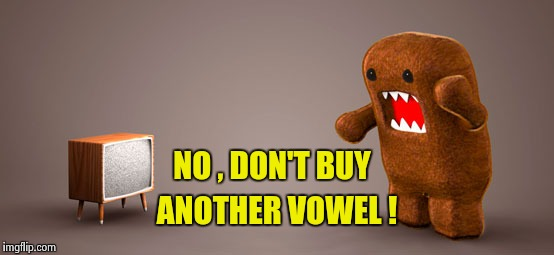 TV Monster | NO , DON'T BUY ANOTHER VOWEL ! | image tagged in tv monster | made w/ Imgflip meme maker