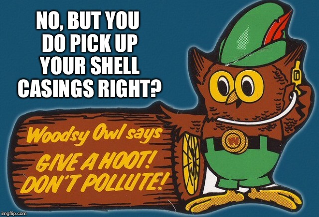 NO, BUT YOU DO PICK UP YOUR SHELL CASINGS RIGHT? | made w/ Imgflip meme maker