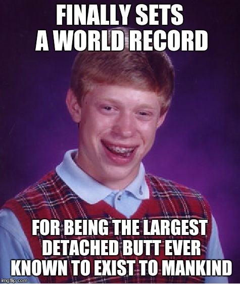 Bad Luck Brian Meme | FINALLY SETS A WORLD RECORD FOR BEING THE LARGEST DETACHED BUTT EVER KNOWN TO EXIST TO MANKIND | image tagged in memes,bad luck brian | made w/ Imgflip meme maker