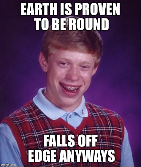 Bad Luck Brian Meme | EARTH IS PROVEN TO BE ROUND FALLS OFF EDGE ANYWAYS | image tagged in memes,bad luck brian | made w/ Imgflip meme maker