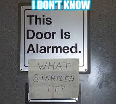 correction: this door has an alarm | I DON'T KNOW | image tagged in funny signs,doors,funny,humor,memes,random stuff | made w/ Imgflip meme maker