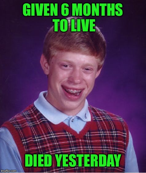 Bad Luck Brian Meme | GIVEN 6 MONTHS TO LIVE DIED YESTERDAY | image tagged in memes,bad luck brian | made w/ Imgflip meme maker