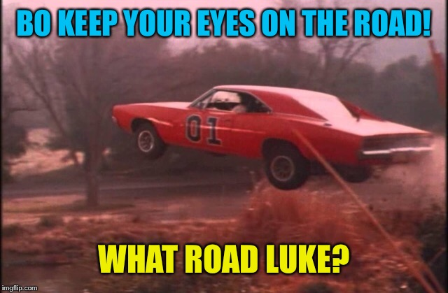 BO KEEP YOUR EYES ON THE ROAD! WHAT ROAD LUKE? | made w/ Imgflip meme maker