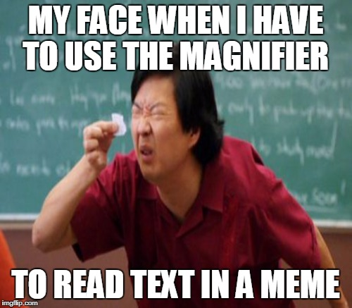 MY FACE WHEN I HAVE TO USE THE MAGNIFIER TO READ TEXT IN A MEME | made w/ Imgflip meme maker