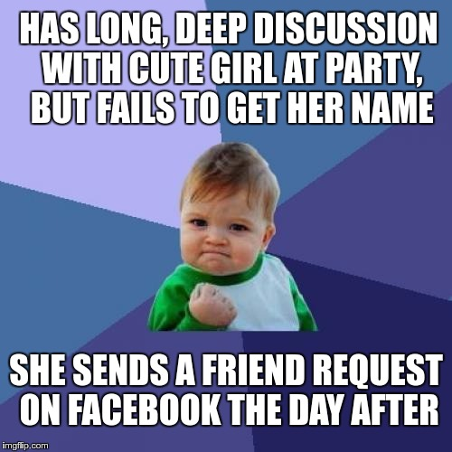 Success Kid Meme | HAS LONG, DEEP DISCUSSION WITH CUTE GIRL AT PARTY, BUT FAILS TO GET HER NAME SHE SENDS A FRIEND REQUEST ON FACEBOOK THE DAY AFTER | image tagged in memes,success kid,AdviceAnimals | made w/ Imgflip meme maker