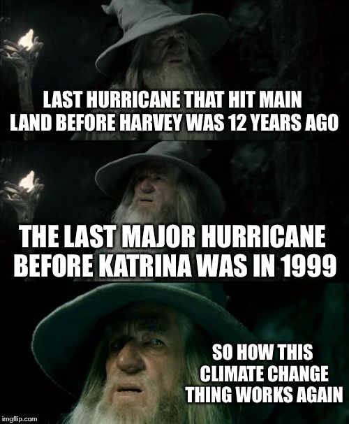 Confused Gandalf Meme | LAST HURRICANE THAT HIT MAIN LAND BEFORE HARVEY WAS 12 YEARS AGO THE LAST MAJOR HURRICANE BEFORE KATRINA WAS IN 1999 SO HOW THIS CLIMATE CHA | image tagged in memes,confused gandalf | made w/ Imgflip meme maker