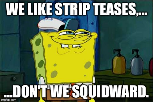Dont You Squidward Meme | WE LIKE STRIP TEASES,... ...DON'T WE SQUIDWARD. | image tagged in memes,dont you squidward | made w/ Imgflip meme maker