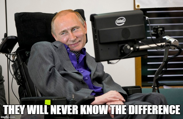 Putin Plays A Prank | THEY WILL NEVER KNOW THE DIFFERENCE | image tagged in vladimir putin,stephen hawking | made w/ Imgflip meme maker