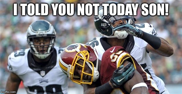I TOLD YOU NOT TODAY SON! | image tagged in eagles tempo | made w/ Imgflip meme maker