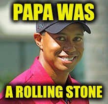 PAPA WAS A ROLLING STONE | image tagged in memes,funny,tiger woods,rolling stones,music | made w/ Imgflip meme maker
