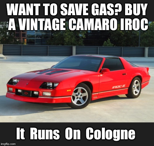 I use premium Hugo Boss in mine | WANT TO SAVE GAS? BUY A VINTAGE CAMARO IROC It  Runs  On  Cologne | image tagged in car meme,camaro,advertising,chevrolet,chevy,muscle | made w/ Imgflip meme maker