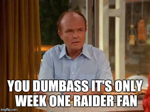 YOU DUMBASS IT'S ONLY WEEK ONE RAIDER FAN | image tagged in red forman that 70's show | made w/ Imgflip meme maker