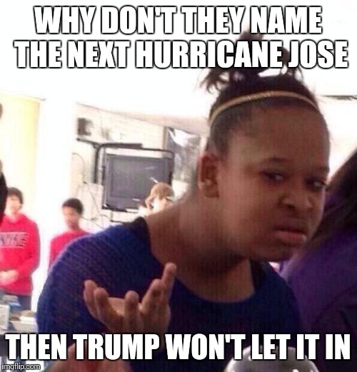 Black Girl Wat Meme | WHY DON'T THEY NAME THE NEXT HURRICANE JOSE THEN TRUMP WON'T LET IT IN | image tagged in memes,black girl wat | made w/ Imgflip meme maker