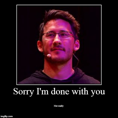 Sorry I'm done with you | Not really | image tagged in funny,demotivationals | made w/ Imgflip demotivational maker
